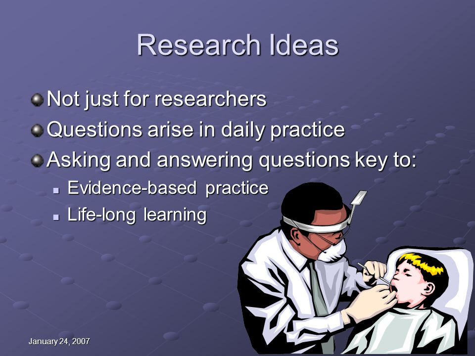 January 24, 2007 Research Ideas Not just for researchers Questions arise in daily practice Asking and answering questions key to: Evidence-based pract