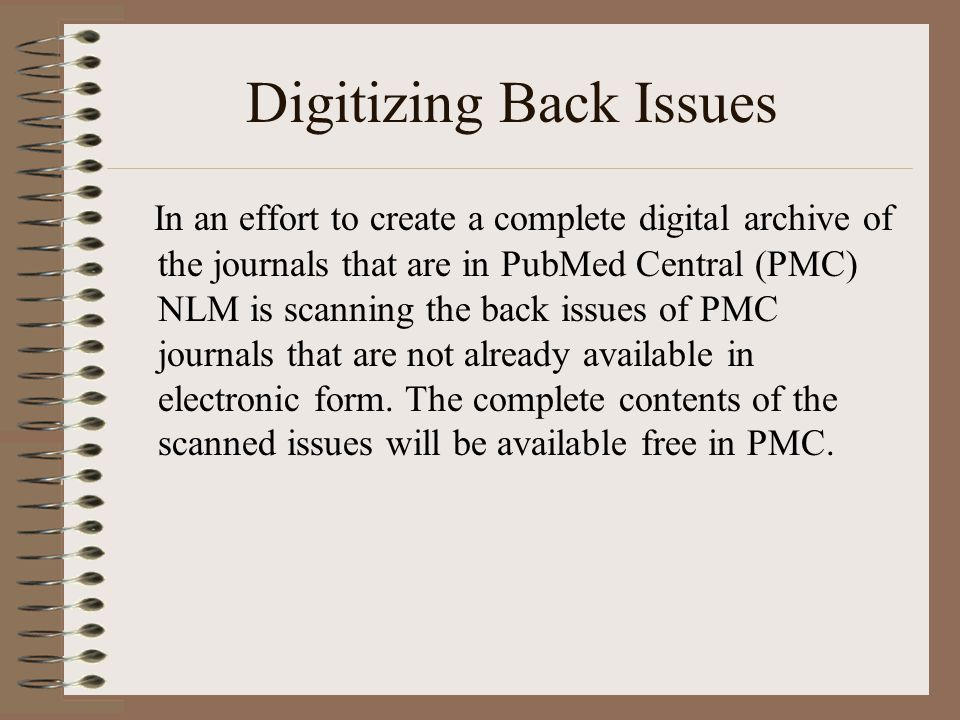 Digitizing Back Issues In an effort to create a complete digital archive of the journals that are in PubMed Central (PMC) NLM is scanning the back issues of PMC journals that are not already available in electronic form.