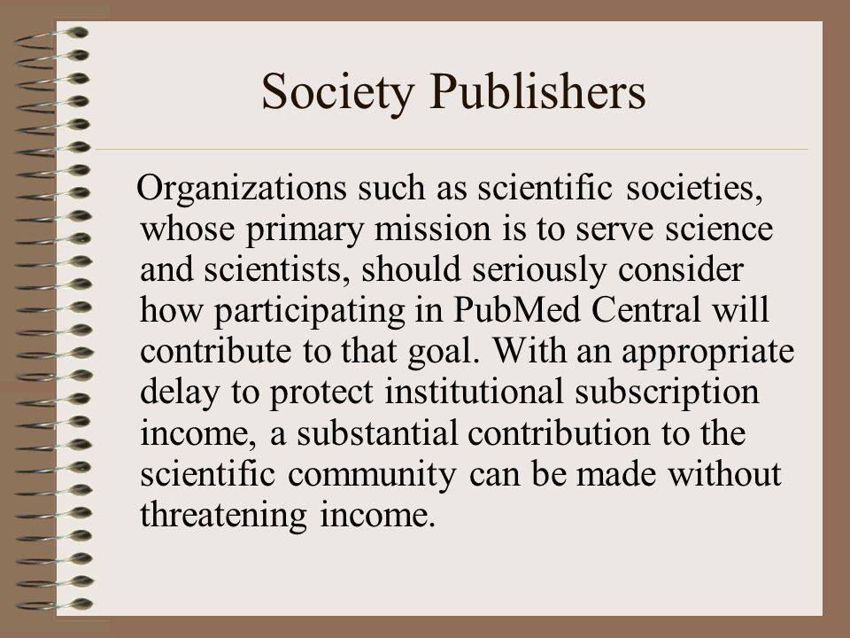 Society Publishers Organizations such as scientific societies, whose primary mission is to serve science and scientists, should seriously consider how participating in PubMed Central will contribute to that goal.