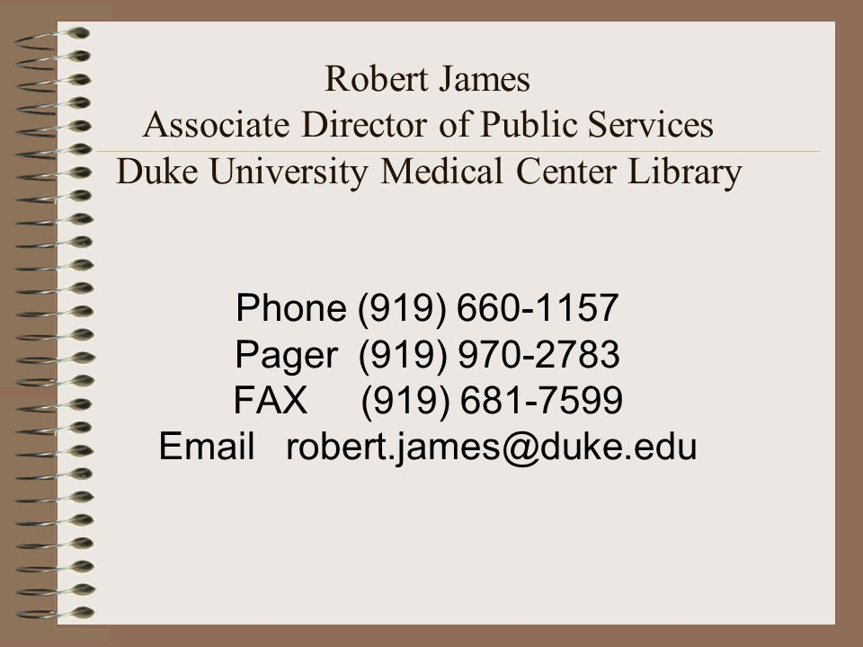 Robert James Associate Director of Public Services Duke University Medical Center Library Phone (919) 660-1157 Pager (919) 970-2783 FAX (919) 681-7599 Email robert.james@duke.edu
