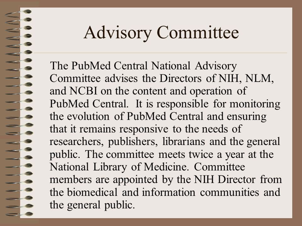 Advisory Committee The PubMed Central National Advisory Committee advises the Directors of NIH, NLM, and NCBI on the content and operation of PubMed Central.