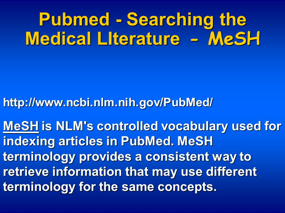 Pubmed - Searching the Medical LIterature - MeSH http://www.ncbi.nlm.nih.gov/PubMed/ MeSH is NLM's controlled vocabulary used for indexing articles in