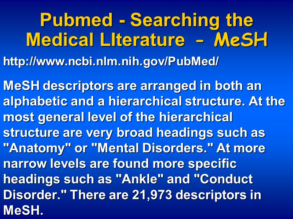Pubmed - Searching the Medical LIterature - MeSH http://www.ncbi.nlm.nih.gov/PubMed/ MeSH descriptors are arranged in both an alphabetic and a hierarc