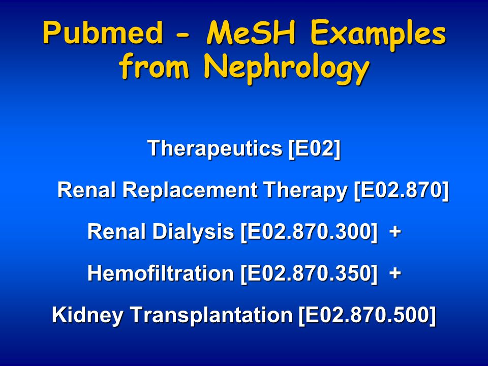 Pubmed - MeSH Examples from Nephrology Therapeutics [E02] Renal Replacement Therapy [E02.870] Renal Replacement Therapy [E02.870] Renal Dialysis [E02.870.300] + Hemofiltration [E02.870.350] + Kidney Transplantation [E02.870.500]