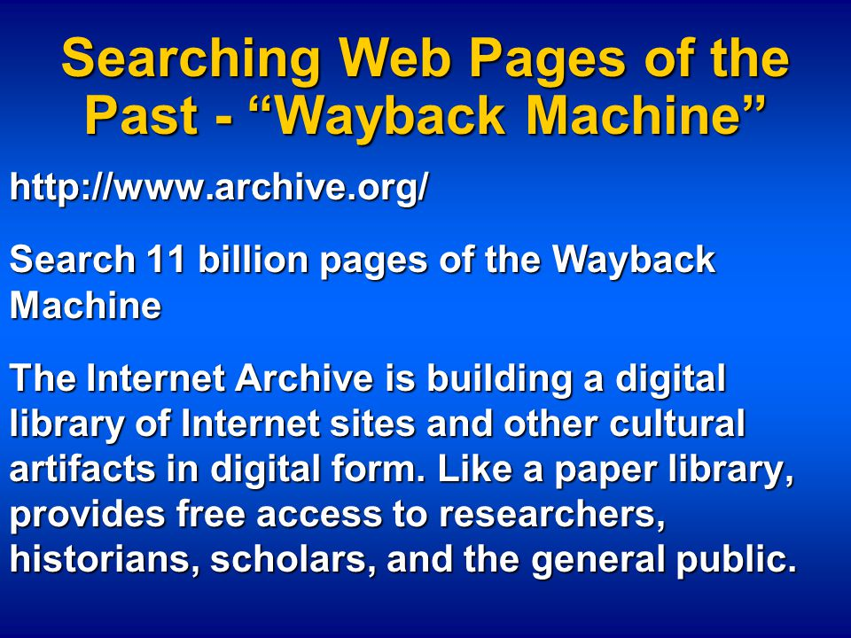 Searching Web Pages of the Past - Wayback Machine http://www.archive.org/ Search 11 billion pages of the Wayback Machine The Internet Archive is building a digital library of Internet sites and other cultural artifacts in digital form.