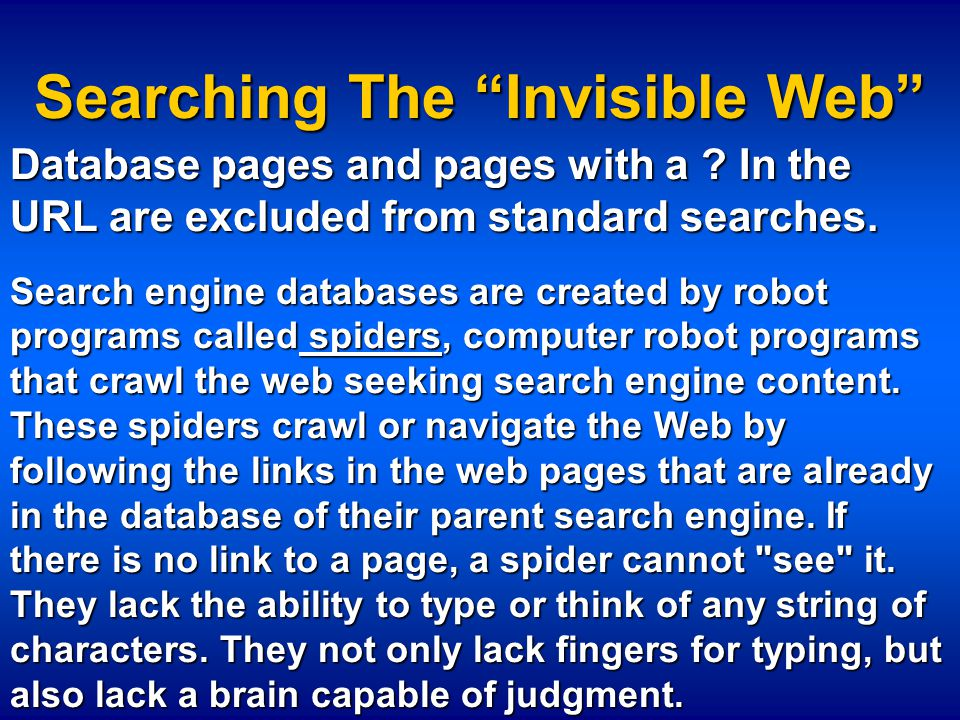 "Searching The ""Invisible Web"" Database pages and pages with a ? In the URL are excluded from standard searches. Search engine databases are created by"