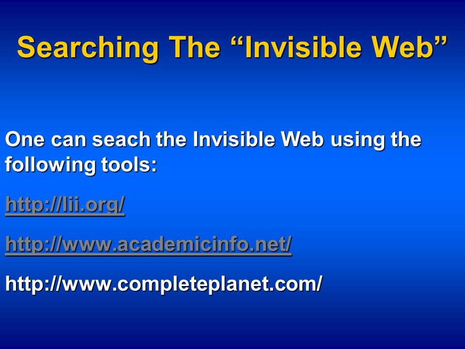"Searching The ""Invisible Web"" One can seach the Invisible Web using the following tools: http://lii.org/ http://www.academicinfo.net/ http://www.compl"