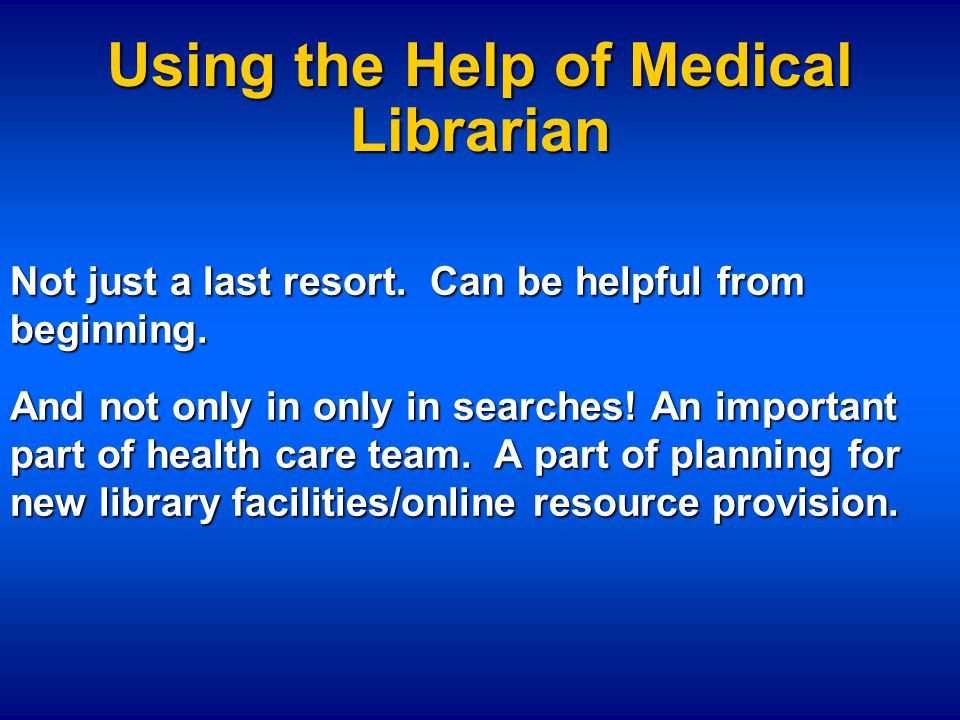 Using the Help of Medical Librarian Not just a last resort.