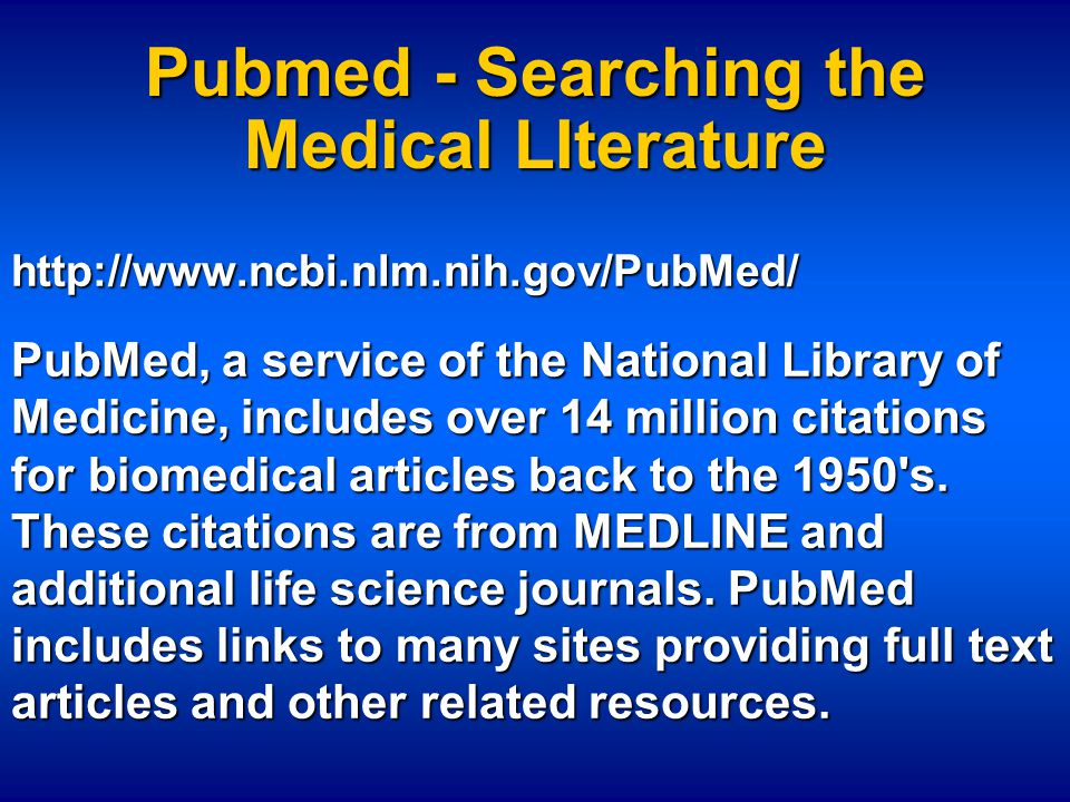 Pubmed - Searching the Medical LIterature http://www.ncbi.nlm.nih.gov/PubMed/ PubMed, a service of the National Library of Medicine, includes over 14