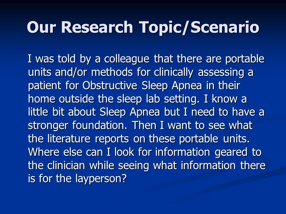 Our Research Topic/Scenario I was told by a colleague that there are portable units and/or methods for clinically assessing a patient for Obstructive Sleep Apnea in their home outside the sleep lab setting.