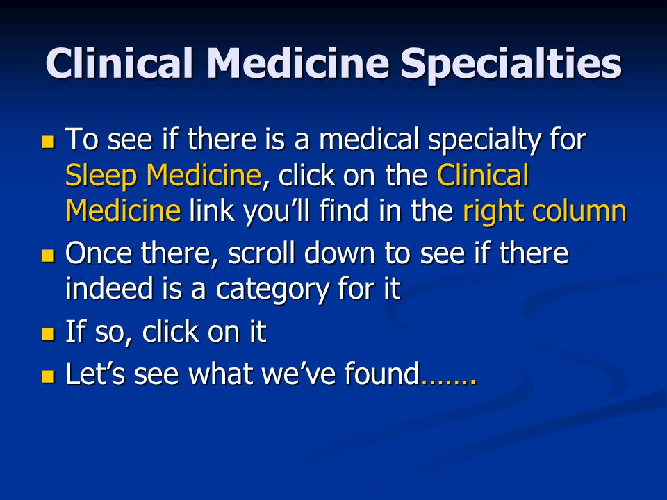 Clinical Medicine Specialties To see if there is a medical specialty for Sleep Medicine, click on the Clinical Medicine link you'll find in the right column To see if there is a medical specialty for Sleep Medicine, click on the Clinical Medicine link you'll find in the right column Once there, scroll down to see if there indeed is a category for it Once there, scroll down to see if there indeed is a category for it If so, click on it If so, click on it Let's see what we've found…….