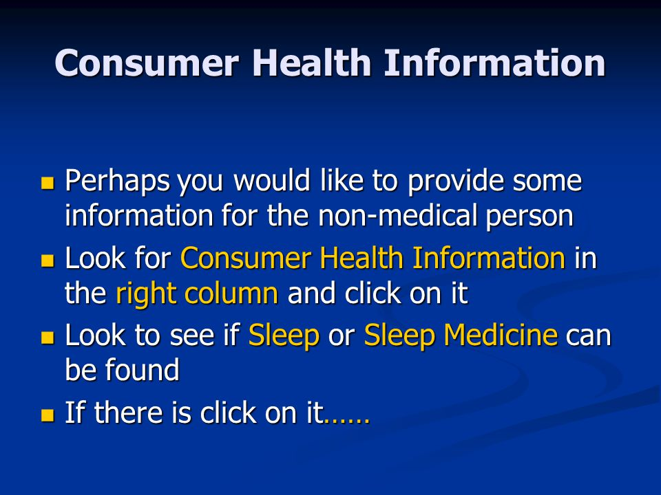 Consumer Health Information Perhaps you would like to provide some information for the non-medical person Perhaps you would like to provide some information for the non-medical person Look for Consumer Health Information in the right column and click on it Look for Consumer Health Information in the right column and click on it Look to see if Sleep or Sleep Medicine can be found Look to see if Sleep or Sleep Medicine can be found If there is click on it…… If there is click on it……