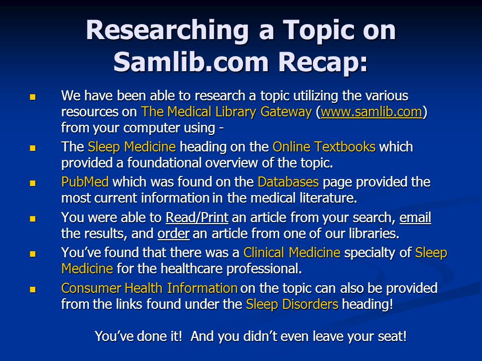 Researching a Topic on Samlib.com Recap: We have been able to research a topic utilizing the various resources on The Medical Library Gateway (www.samlib.com) from your computer using - We have been able to research a topic utilizing the various resources on The Medical Library Gateway (www.samlib.com) from your computer using -www.samlib.com The Sleep Medicine heading on the Online Textbooks which provided a foundational overview of the topic.