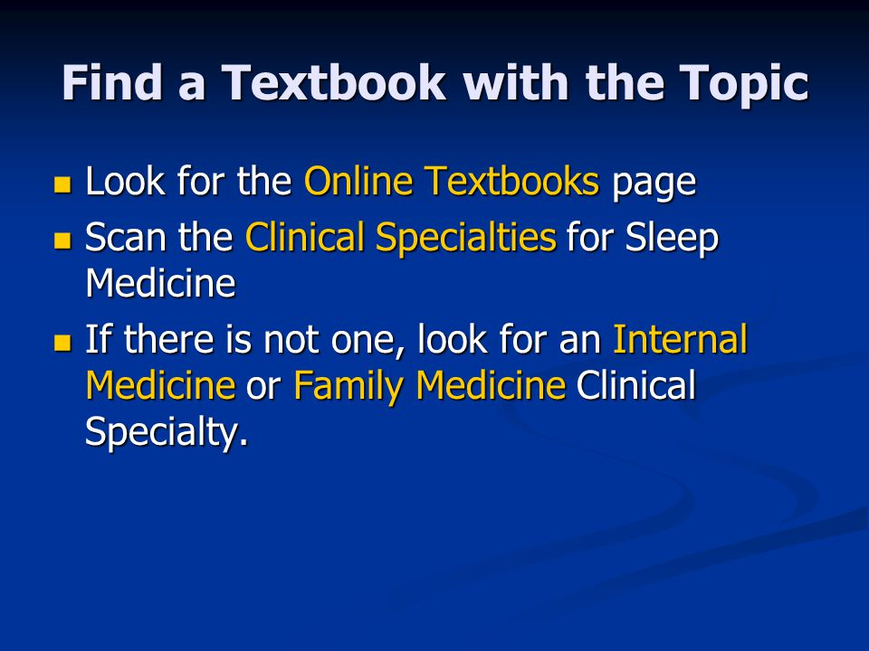 Find a Textbook with the Topic Look for the Online Textbooks page Look for the Online Textbooks page Scan the Clinical Specialties for Sleep Medicine Scan the Clinical Specialties for Sleep Medicine If there is not one, look for an Internal Medicine or Family Medicine Clinical Specialty.