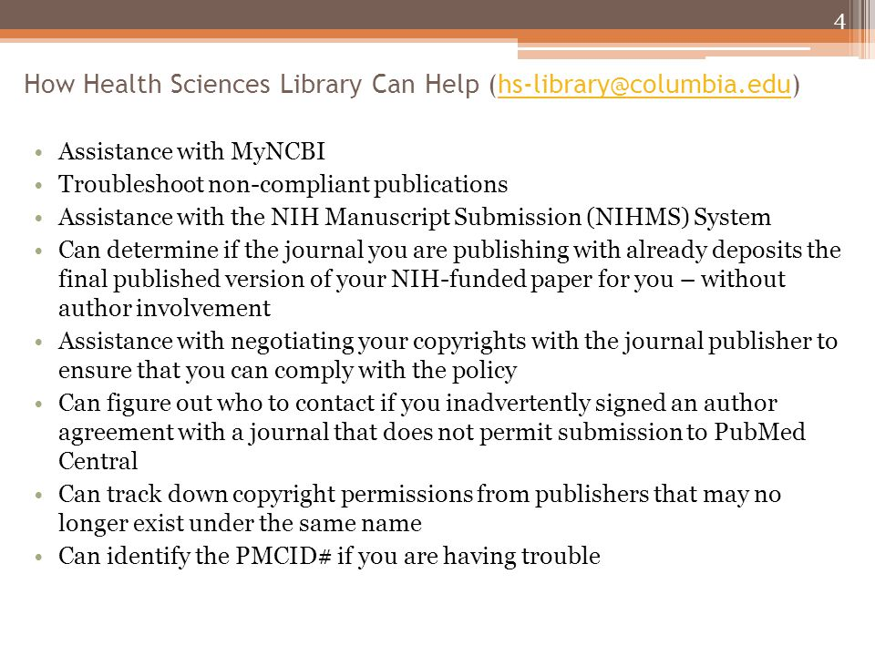 How Health Sciences Library Can Help (hs-library@columbia.edu)hs-library@columbia.edu Assistance with MyNCBI Troubleshoot non-compliant publications Assistance with the NIH Manuscript Submission (NIHMS) System Can determine if the journal you are publishing with already deposits the final published version of your NIH-funded paper for you – without author involvement Assistance with negotiating your copyrights with the journal publisher to ensure that you can comply with the policy Can figure out who to contact if you inadvertently signed an author agreement with a journal that does not permit submission to PubMed Central Can track down copyright permissions from publishers that may no longer exist under the same name Can identify the PMCID# if you are having trouble 4