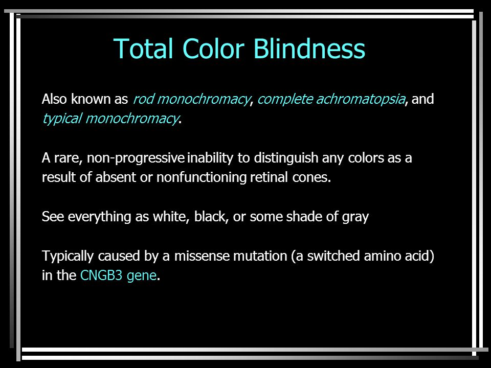 Total Color Blindness Also known as rod monochromacy, complete achromatopsia, and typical monochromacy.