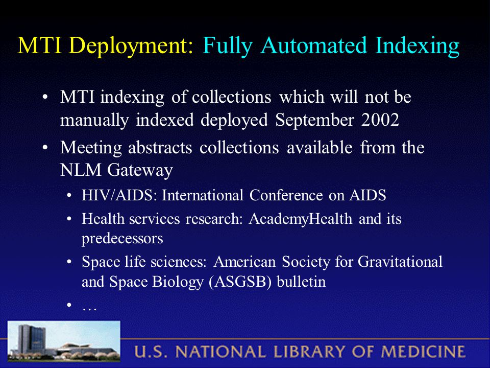 MTI Deployment: Fully Automated Indexing MTI indexing of collections which will not be manually indexed deployed September 2002 Meeting abstracts collections available from the NLM Gateway HIV/AIDS: International Conference on AIDS Health services research: AcademyHealth and its predecessors Space life sciences: American Society for Gravitational and Space Biology (ASGSB) bulletin …