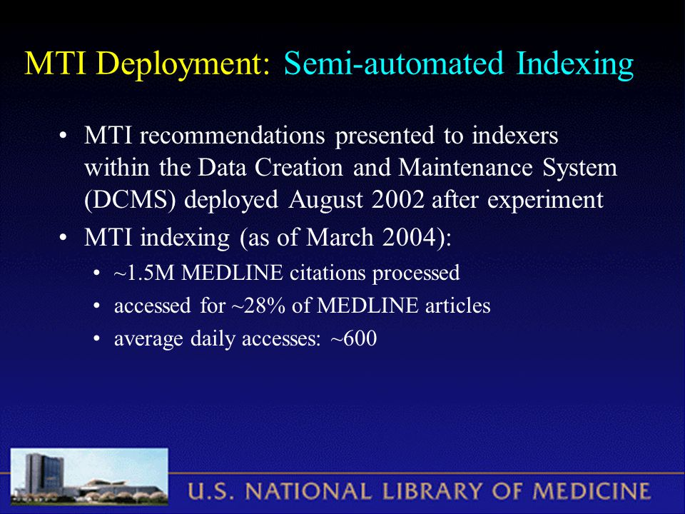 MTI Deployment: Semi-automated Indexing MTI recommendations presented to indexers within the Data Creation and Maintenance System (DCMS) deployed August 2002 after experiment MTI indexing (as of March 2004): ~1.5M MEDLINE citations processed accessed for ~28% of MEDLINE articles average daily accesses: ~600