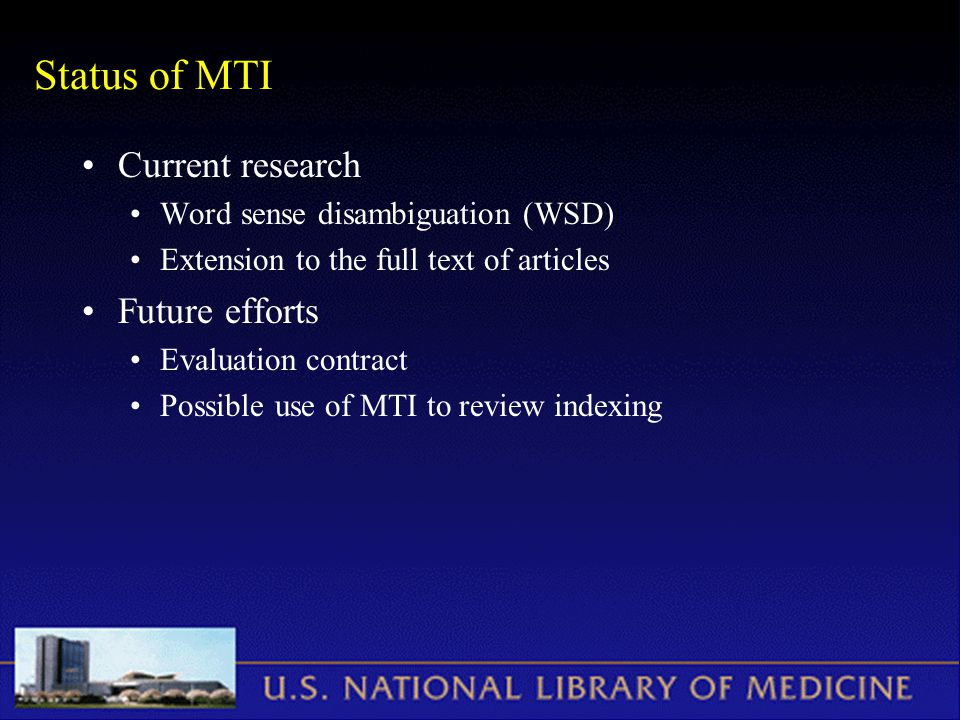 Status of MTI Current research Word sense disambiguation (WSD) Extension to the full text of articles Future efforts Evaluation contract Possible use of MTI to review indexing