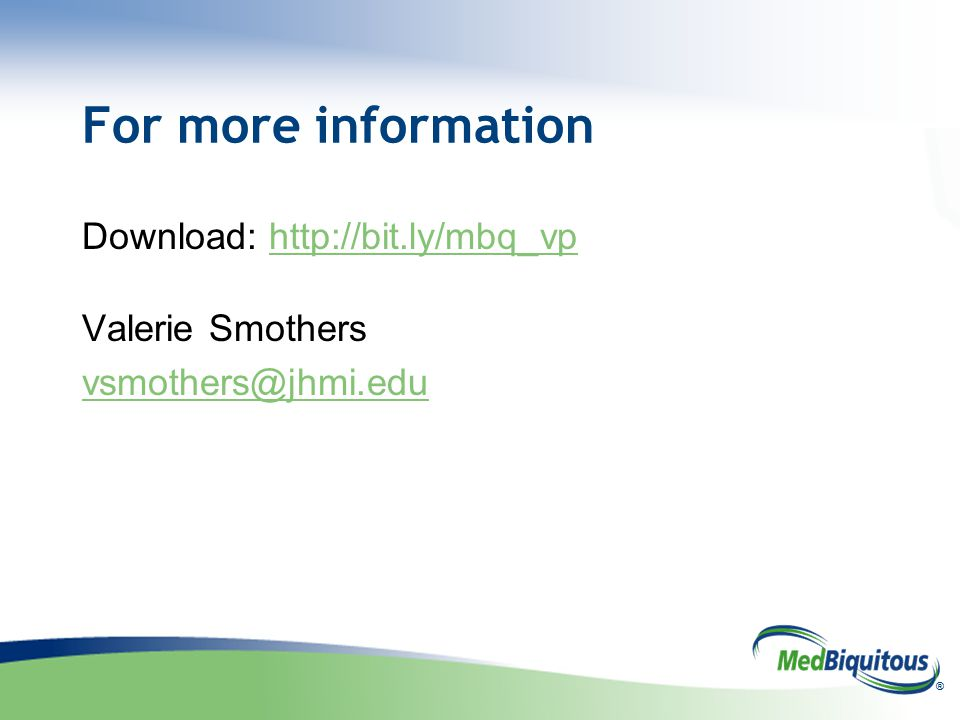 ® For more information Download: http://bit.ly/mbq_vphttp://bit.ly/mbq_vp Valerie Smothers vsmothers@jhmi.edu