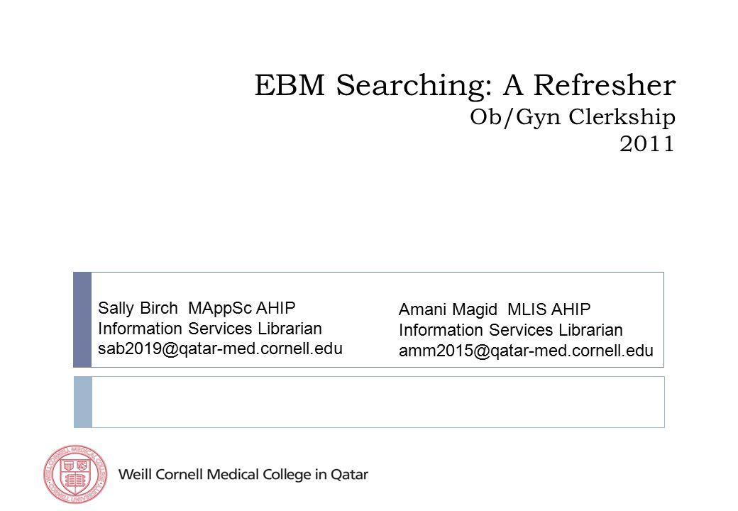 EBM Searching: A Refresher Ob/Gyn Clerkship 2011 Sally Birch MAppSc AHIP Information Services Librarian sab2019@qatar-med.cornell.edu Amani Magid MLIS AHIP Information Services Librarian amm2015@qatar-med.cornell.edu
