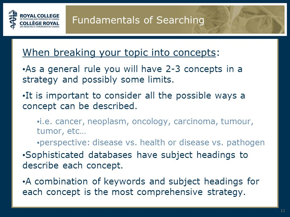 11 Fundamentals of Searching When breaking your topic into concepts: As a general rule you will have 2-3 concepts in a strategy and possibly some limi