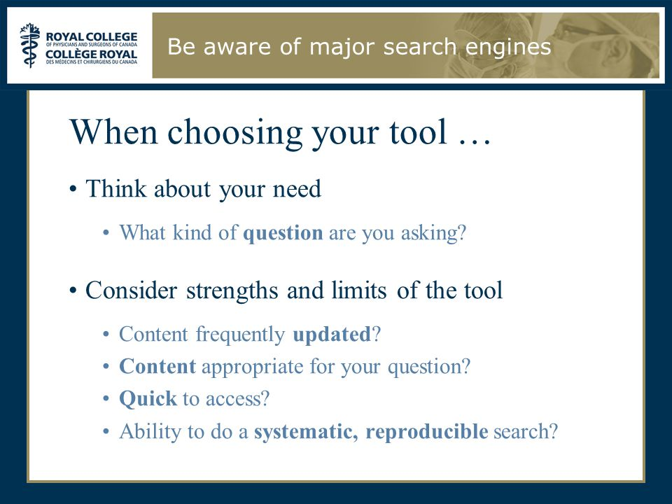 When choosing your tool … Think about your need What kind of question are you asking? Consider strengths and limits of the tool Content frequently upd