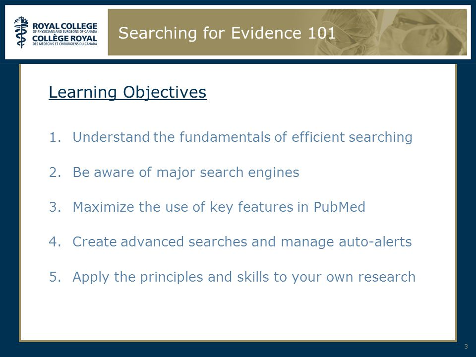 3 Searching for Evidence 101 Learning Objectives 1.Understand the fundamentals of efficient searching 2.Be aware of major search engines 3.Maximize th