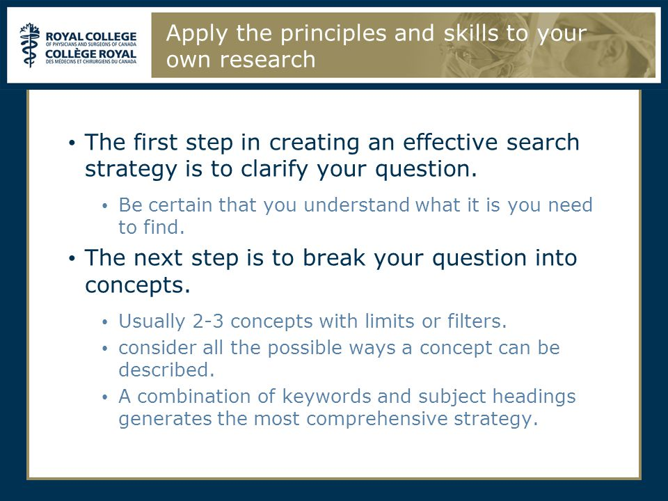 Apply the principles and skills to your own research The first step in creating an effective search strategy is to clarify your question. Be certain t