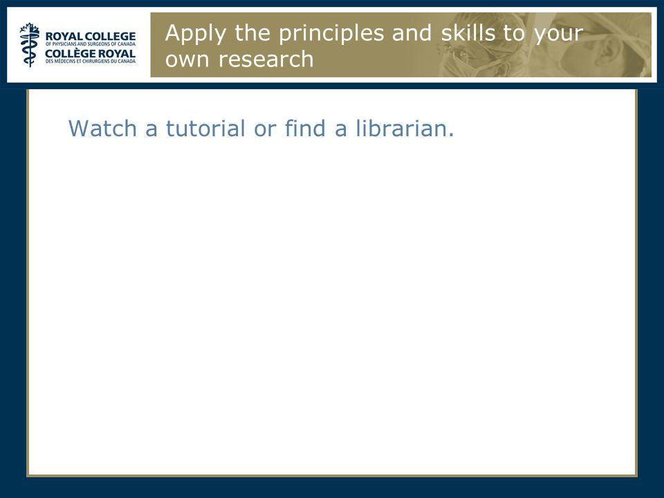 Apply the principles and skills to your own research Watch a tutorial or find a librarian.