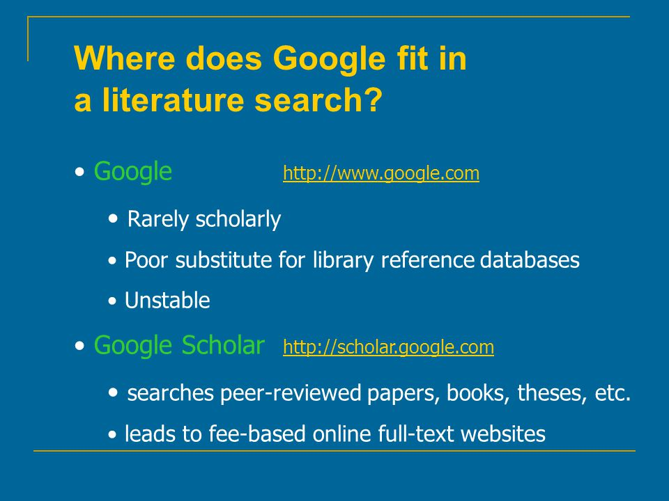 Where does Google fit in a literature search? Google http://www.google.com http://www.google.com Rarely scholarly Poor substitute for library referenc