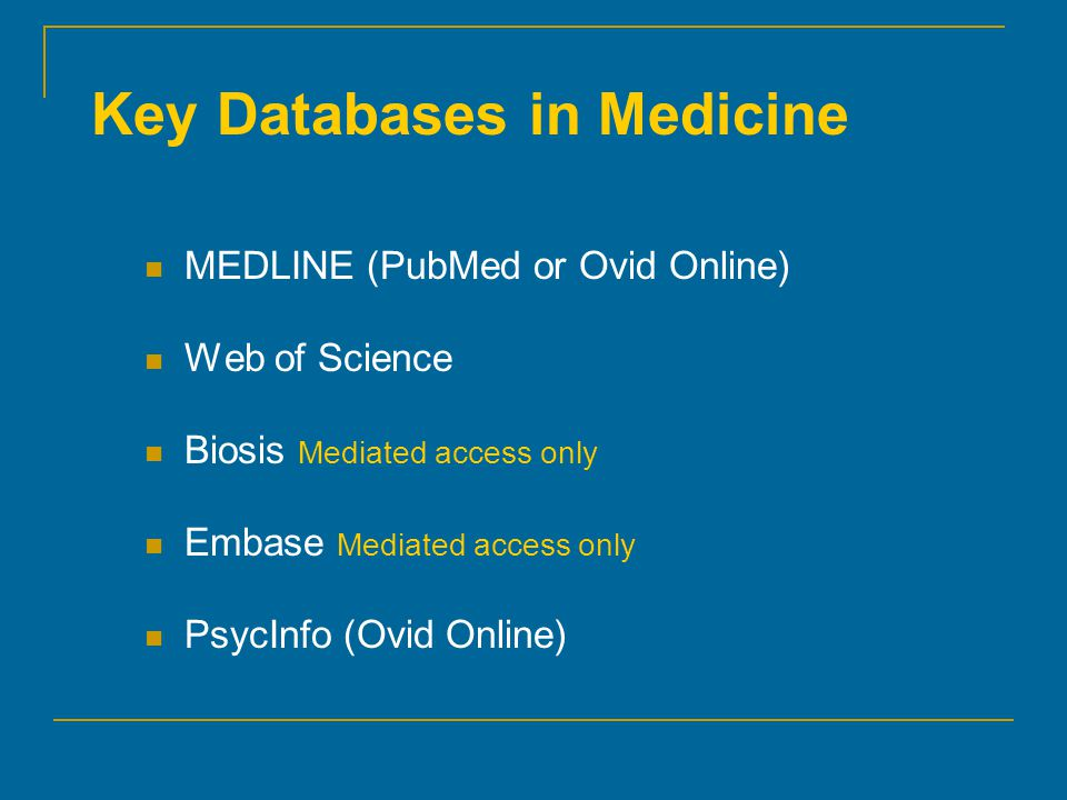 Key Databases in Medicine MEDLINE (PubMed or Ovid Online) Web of Science Biosis Mediated access only Embase Mediated access only PsycInfo (Ovid Online