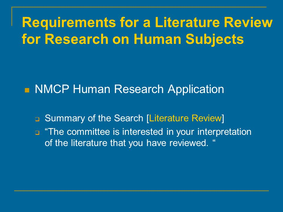 "Requirements for a Literature Review for Research on Human Subjects NMCP Human Research Application  Summary of the Search [Literature Review]  ""The"