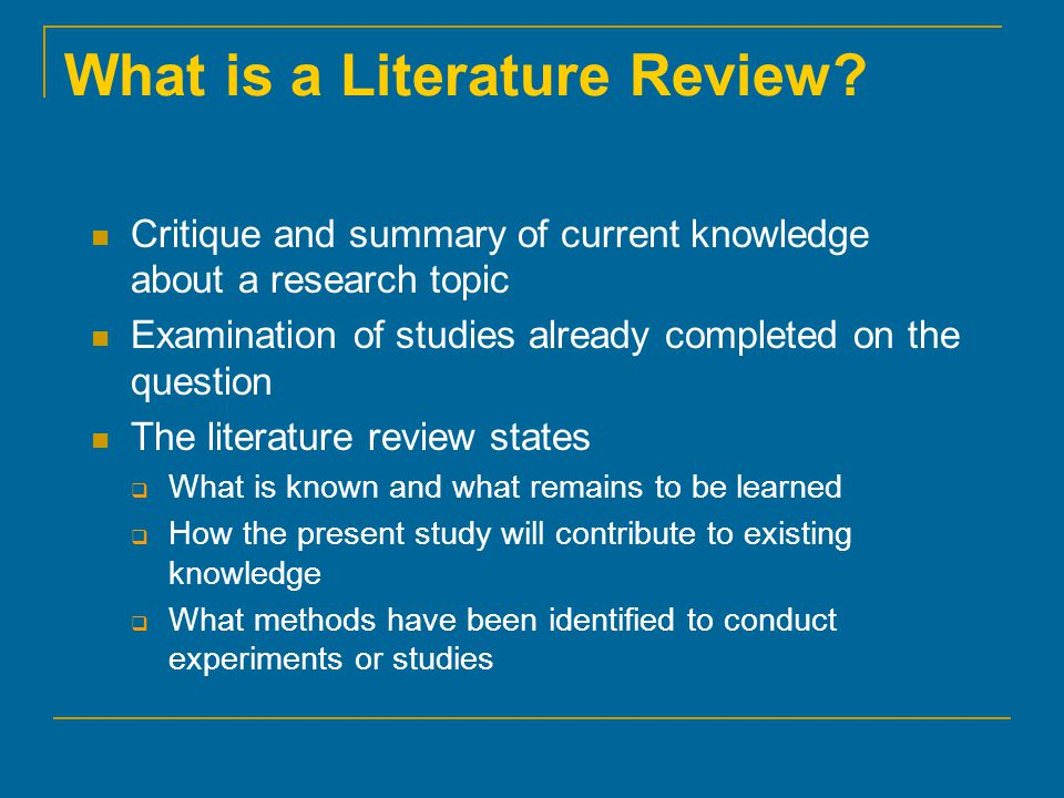 What is a Literature Review? Critique and summary of current knowledge about a research topic Examination of studies already completed on the question