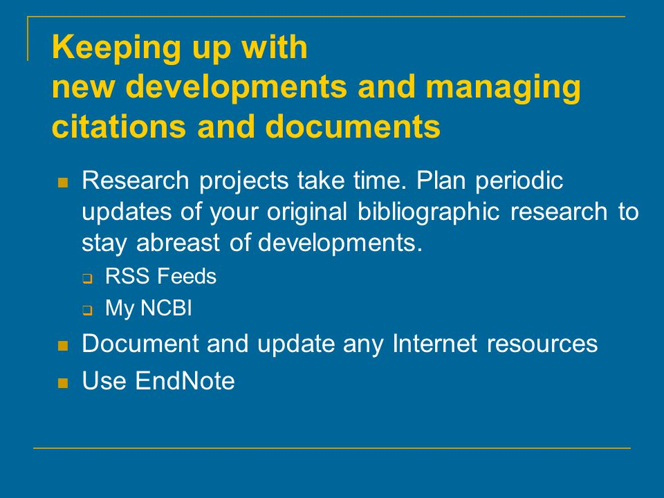 Keeping up with new developments and managing citations and documents Research projects take time. Plan periodic updates of your original bibliographi