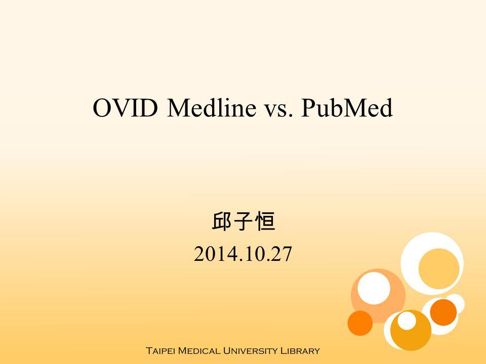 OVID Medline vs. PubMed 邱子恒 2014.10.27