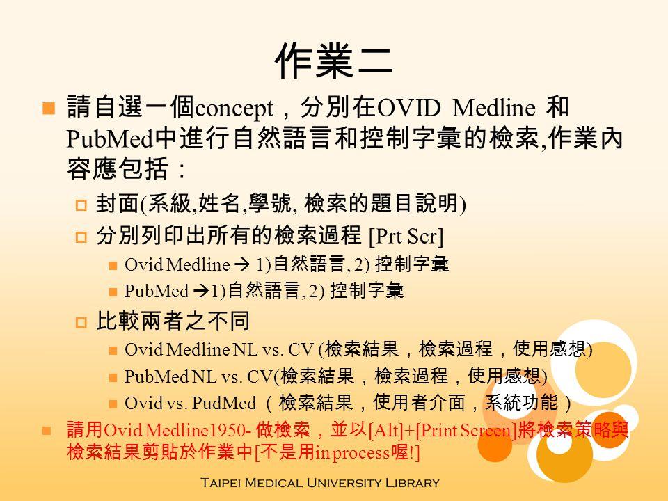 作業二 請自選一個 concept ,分別在 OVID Medline 和 PubMed 中進行自然語言和控制字彙的檢索, 作業內 容應包括:  封面 ( 系級, 姓名, 學號, 檢索的題目說明 )  分別列印出所有的檢索過程 [Prt Scr] Ovid Medline  1) 自然語言, 2) 控制字彙 PubMed  1) 自然語言, 2) 控制字彙  比較兩者之不同 Ovid Medline NL vs.