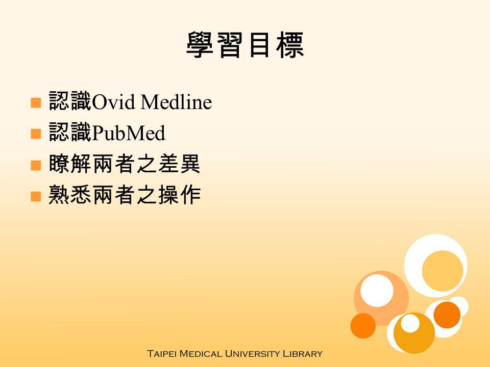 學習目標 認識 Ovid Medline 認識 PubMed 瞭解兩者之差異 熟悉兩者之操作
