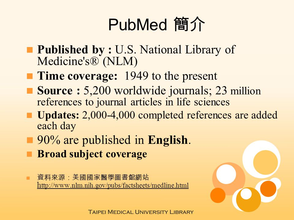 PubMed 簡介 Published by : U.S. National Library of Medicine's® (NLM) Time coverage: 1949 to the present Source : 5,200 worldwide journals; 23 million r