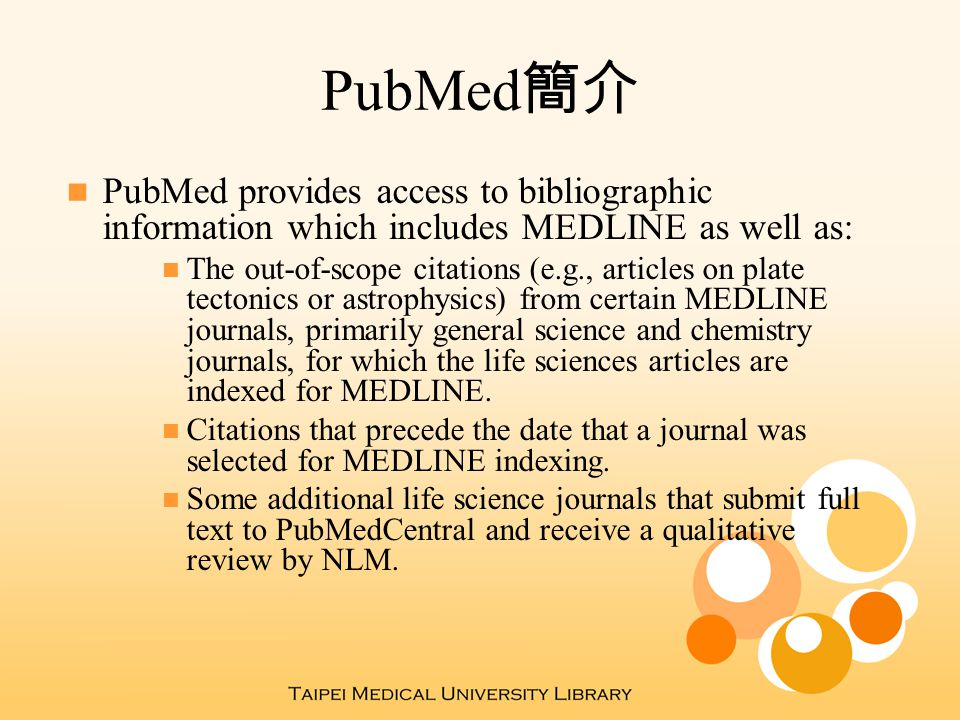 PubMed 簡介 PubMed provides access to bibliographic information which includes MEDLINE as well as: The out-of-scope citations (e.g., articles on plate t