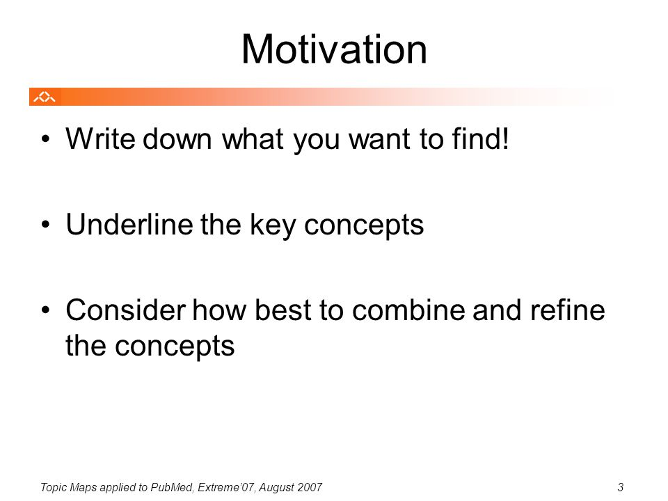Topic Maps applied to PubMed, Extreme'07, August 20073 Motivation Write down what you want to find! Underline the key concepts Consider how best to co