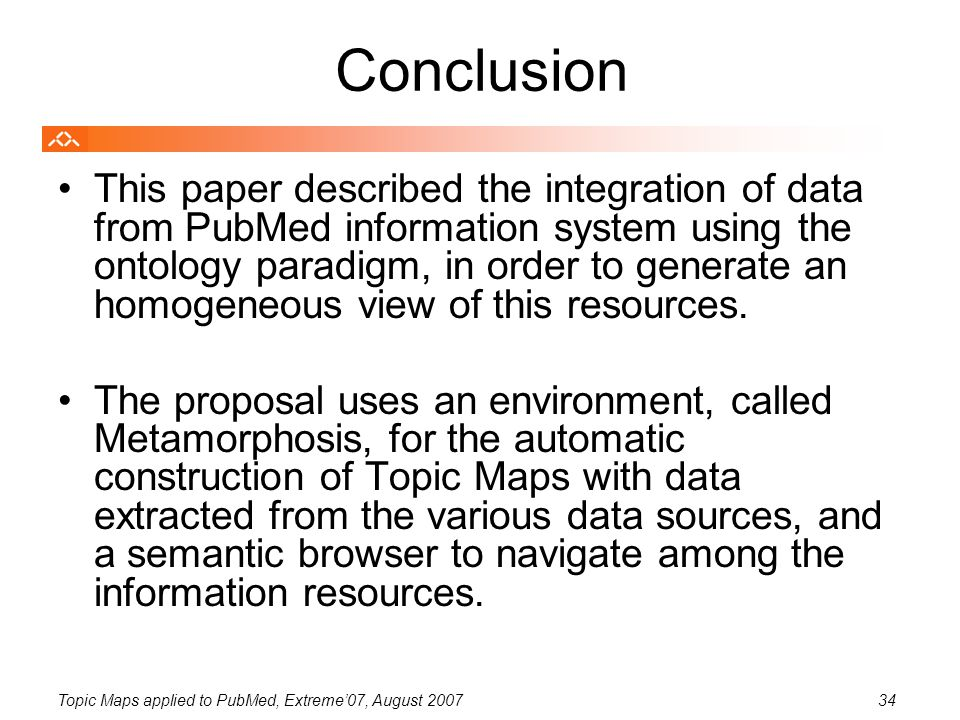 Topic Maps applied to PubMed, Extreme'07, August 200734 Conclusion This paper described the integration of data from PubMed information system using the ontology paradigm, in order to generate an homogeneous view of this resources.
