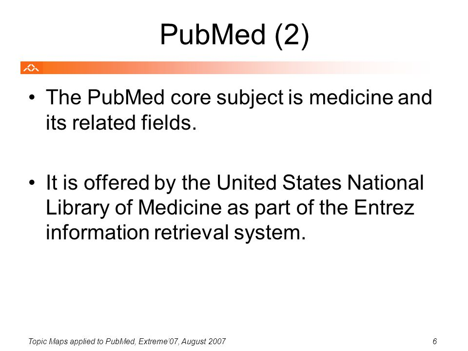 Topic Maps applied to PubMed, Extreme'07, August 20076 PubMed (2) The PubMed core subject is medicine and its related fields.