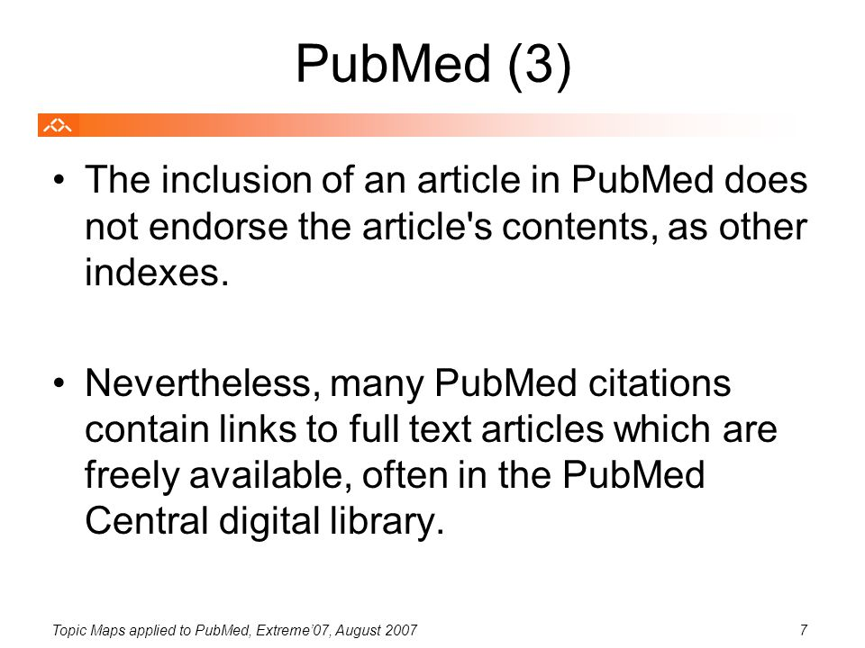 Topic Maps applied to PubMed, Extreme'07, August 20077 PubMed (3) The inclusion of an article in PubMed does not endorse the article s contents, as other indexes.