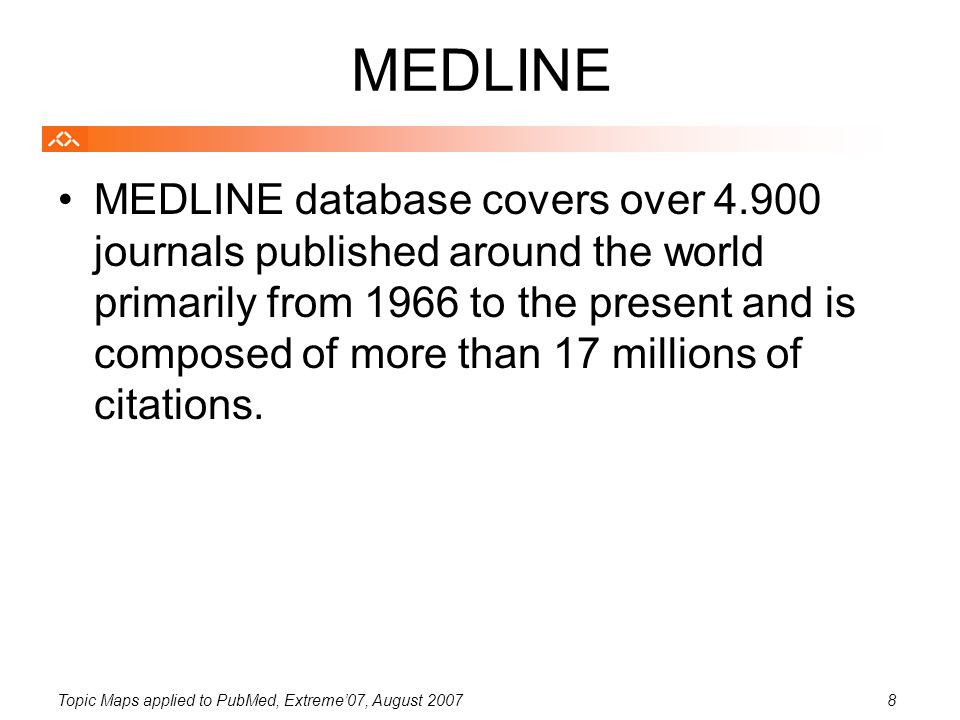 Topic Maps applied to PubMed, Extreme'07, August 20078 MEDLINE MEDLINE database covers over 4.900 journals published around the world primarily from 1966 to the present and is composed of more than 17 millions of citations.