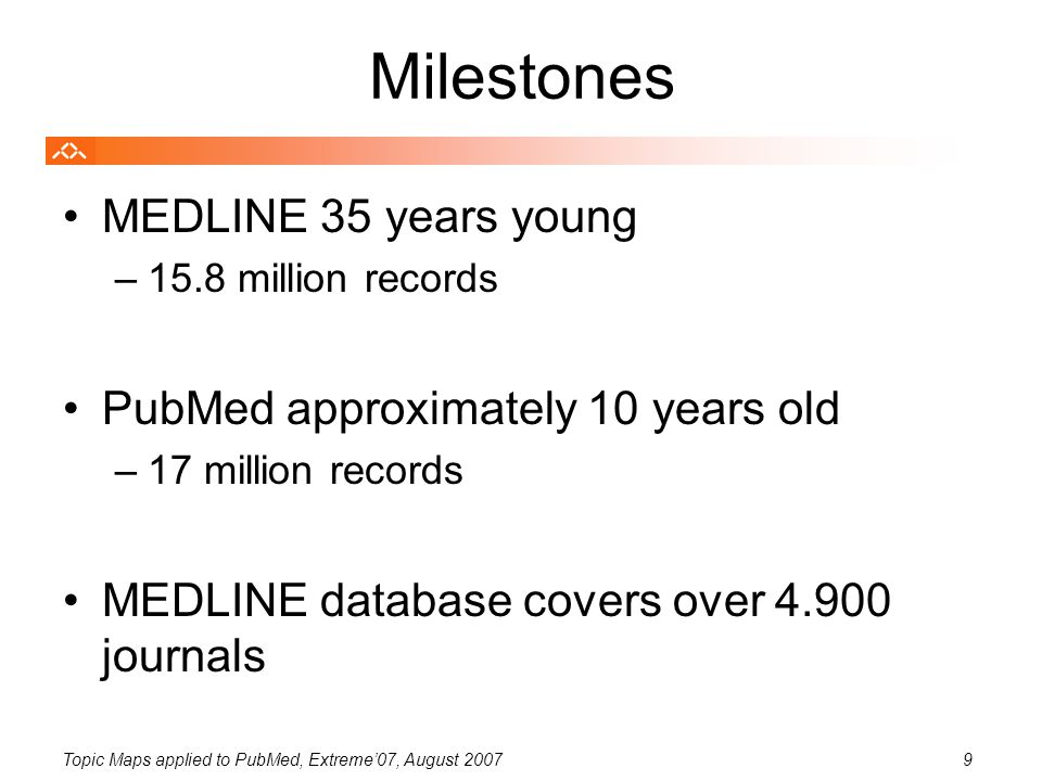 Topic Maps applied to PubMed, Extreme'07, August 20079 Milestones MEDLINE 35 years young –15.8 million records PubMed approximately 10 years old –17 million records MEDLINE database covers over 4.900 journals