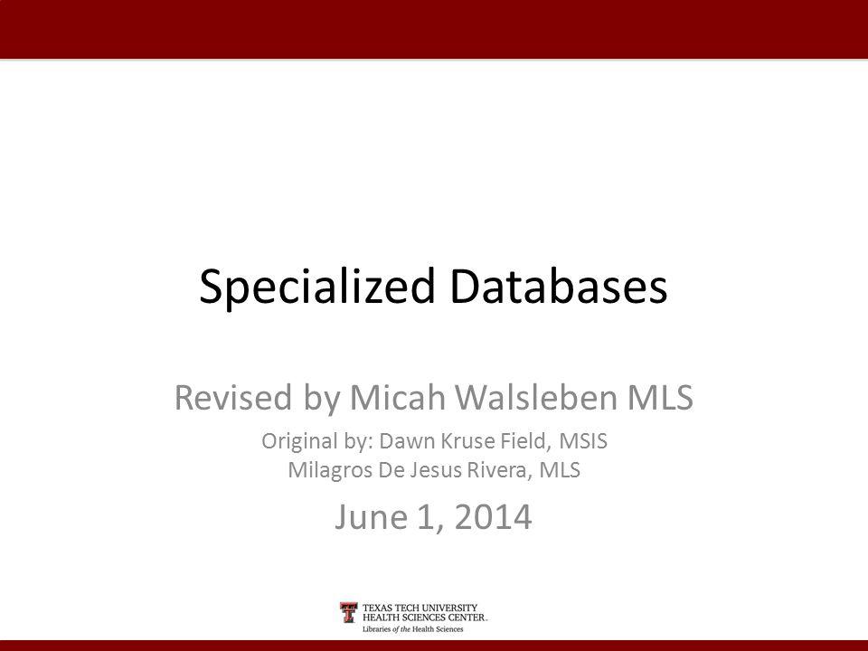 Specialized Databases Revised by Micah Walsleben MLS Original by: Dawn Kruse Field, MSIS Milagros De Jesus Rivera, MLS June 1, 2014