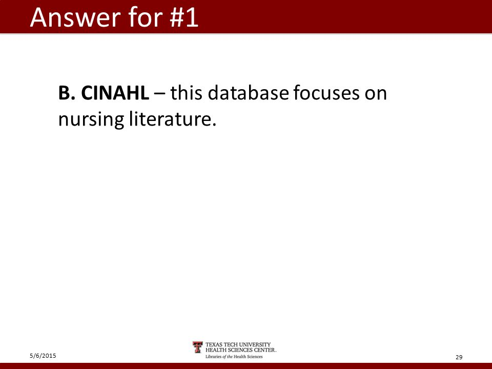 Answer for #1 5/6/2015 29 B. CINAHL – this database focuses on nursing literature.