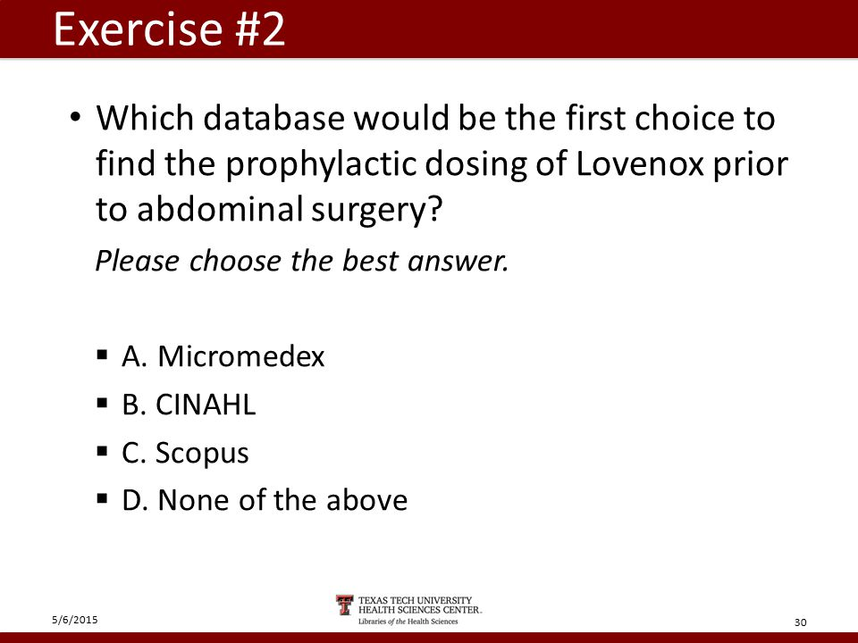 Exercise #2 Which database would be the first choice to find the prophylactic dosing of Lovenox prior to abdominal surgery.
