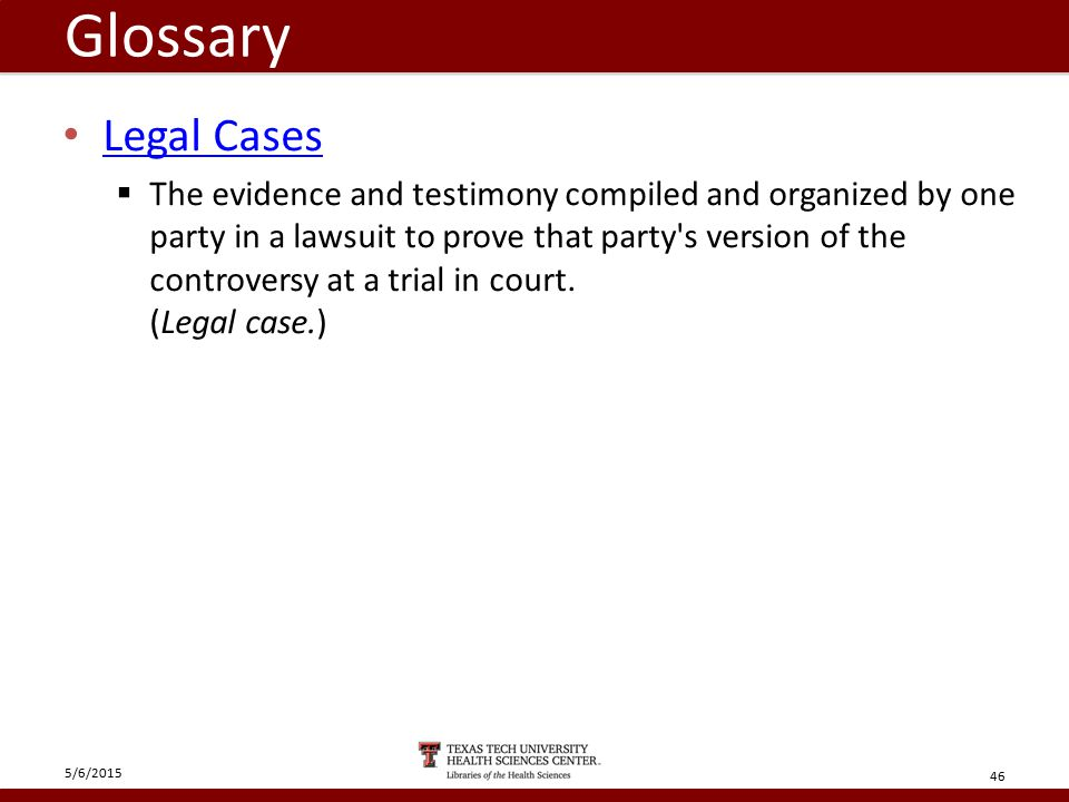 Glossary Legal Cases  The evidence and testimony compiled and organized by one party in a lawsuit to prove that party s version of the controversy at a trial in court.
